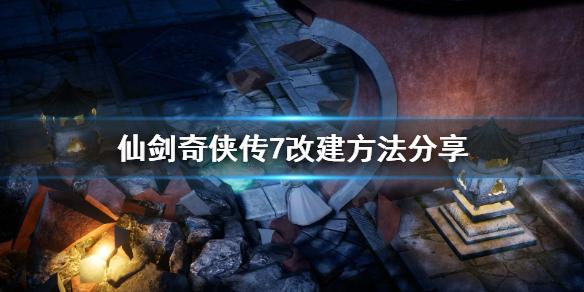 《仙剑奇侠传7》怎么改建?改建方法分享